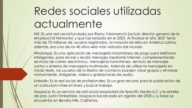 Redes sociales utilizadas actualmente Hi5: Es una red social fundada por Ramu Yalamanchi (actual director general de la em...