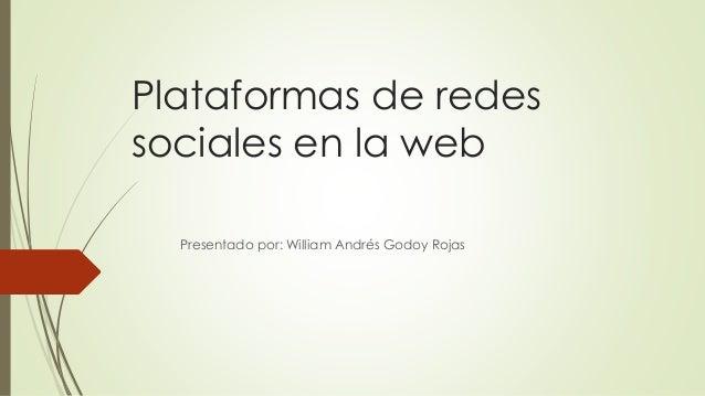 Plataformas de redes sociales en la web Presentado por: William Andrés Godoy Rojas