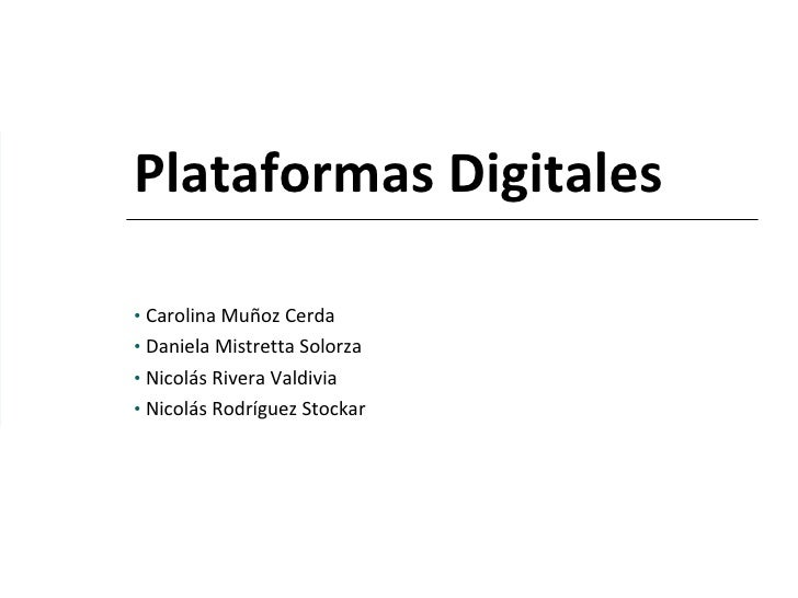Plataformas Digitales <ul><li>Carolina Muñoz Cerda </li></ul><ul><li>Daniela Mistretta Solorza </li></ul><ul><li>Nicolás R...