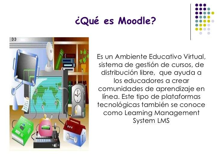 ¿Qué es Moodle? Es un Ambiente Educativo Virtual, sistema de gestión de cursos, de distribución libre,  que ayuda a los ed...