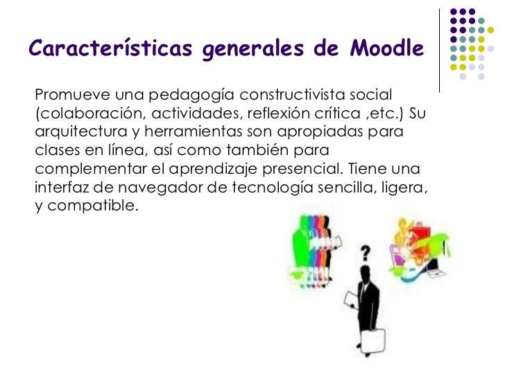 Características generales de Moodle Promueve una pedagogía constructivista social (colaboración, actividades, reflexión cr...