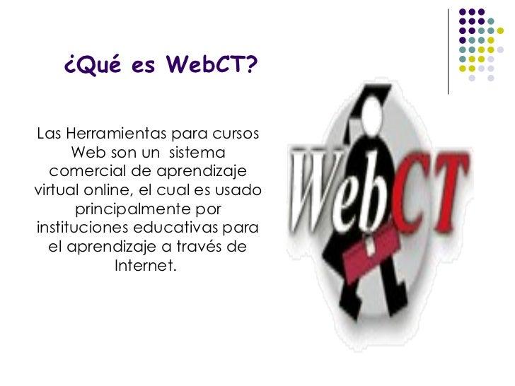 ¿Qué es WebCT? Las Herramientas para cursos Web son un  sistema comercial de aprendizaje virtual online, el cual es usado ...