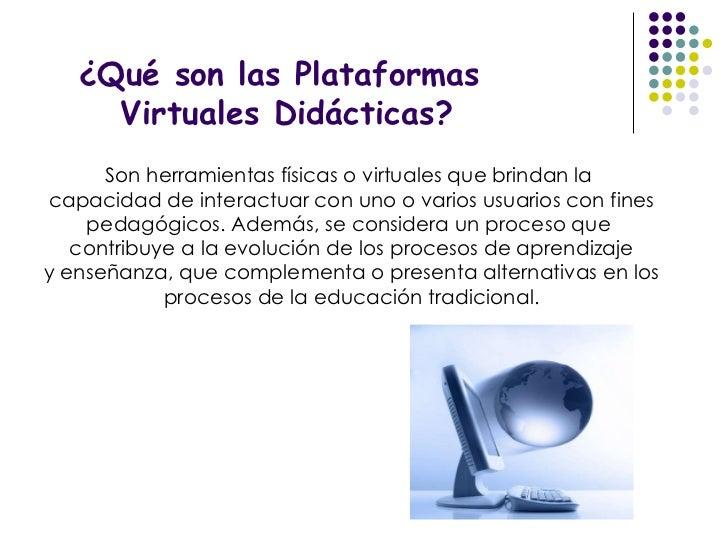 ¿Qué son las Plataformas Virtuales Didácticas? Son herramientas físicas o virtuales que brindan la  capacidad de interactu...