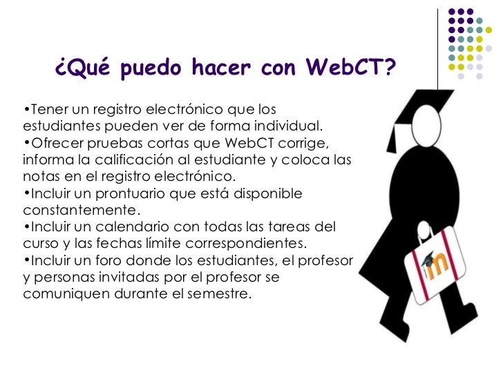 ¿Qué puedo hacer con WebCT? <ul><li>Tener un registro electrónico que los estudiantes pueden ver de forma individual. </li...