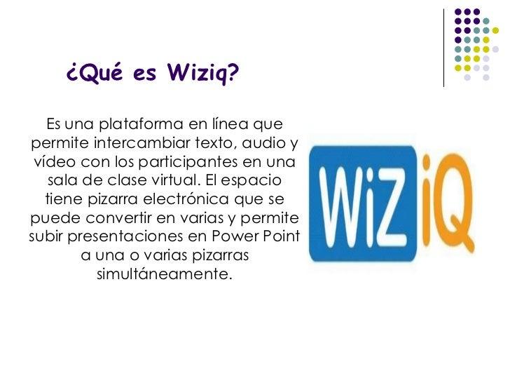 ¿Qué es Wiziq? Es una plataforma en línea que permite intercambiar texto, audio y vídeo con los participantes en una sala ...