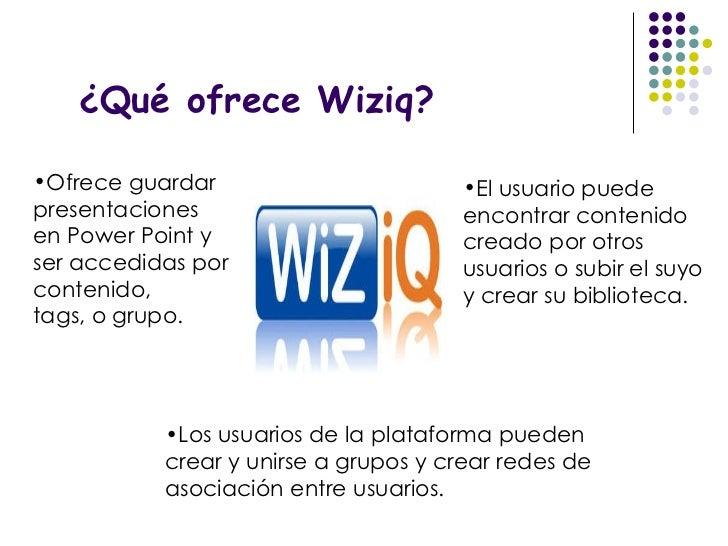 ¿Qué ofrece Wiziq? <ul><li>Ofrece guardar presentaciones en Power Point y ser accedidas por contenido, </li></ul><ul><li>t...