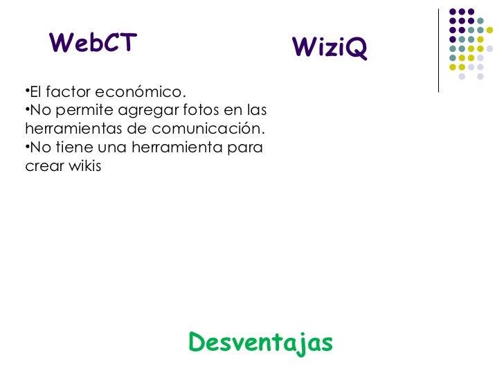 WebCT <ul><li>El factor económico.  </li></ul><ul><li>No permite agregar fotos en las herramientas de comunicación.  </li>...