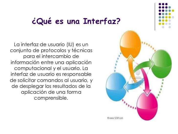 ¿Qué es una Interfaz? La interfaz de usuario (IU) es un conjunto de protocolos y técnicas para el intercambio de informaci...