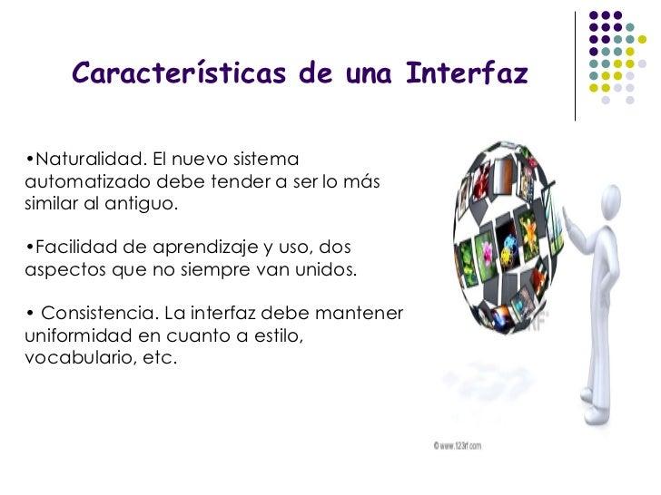 Características de una Interfaz <ul><li>Naturalidad. El nuevo sistema automatizado debe tender a ser lo más similar al ant...