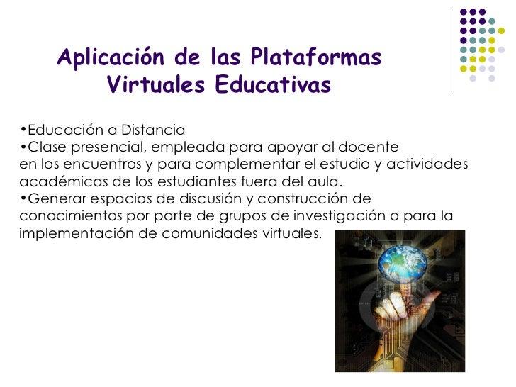 Aplicación de las Plataformas Virtuales Educativas <ul><li>Educación a Distancia </li></ul><ul><li>Clase presencial, emple...