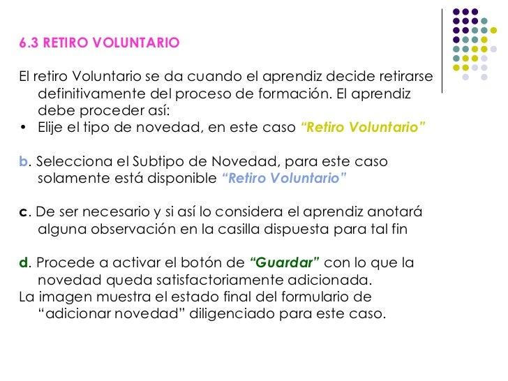 <ul><li>6.3 RETIRO VOLUNTARIO </li></ul><ul><li>El retiro Voluntario se da cuando el aprendiz decide retirarse definitivam...