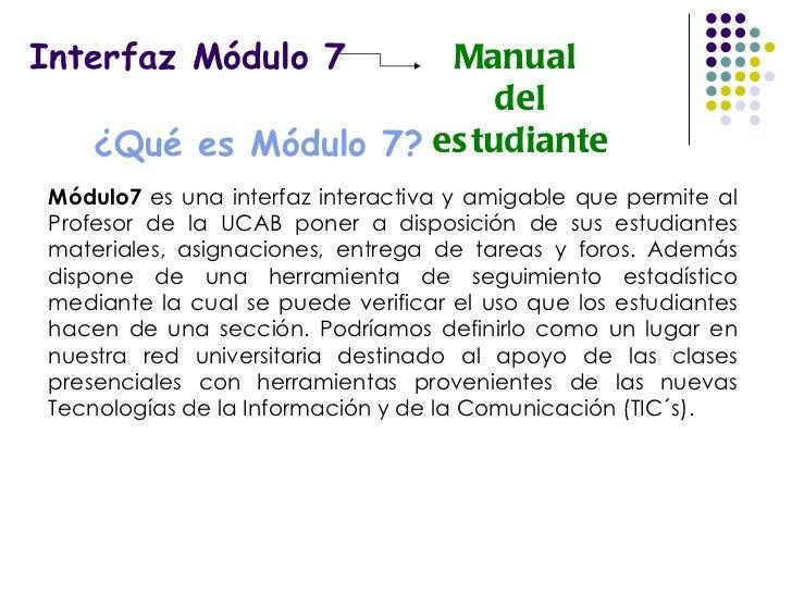 Interfaz Módulo 7 Manual  del estudiante ¿Qué es Módulo 7? Módulo7  es una interfaz interactiva y amigable que permite al ...