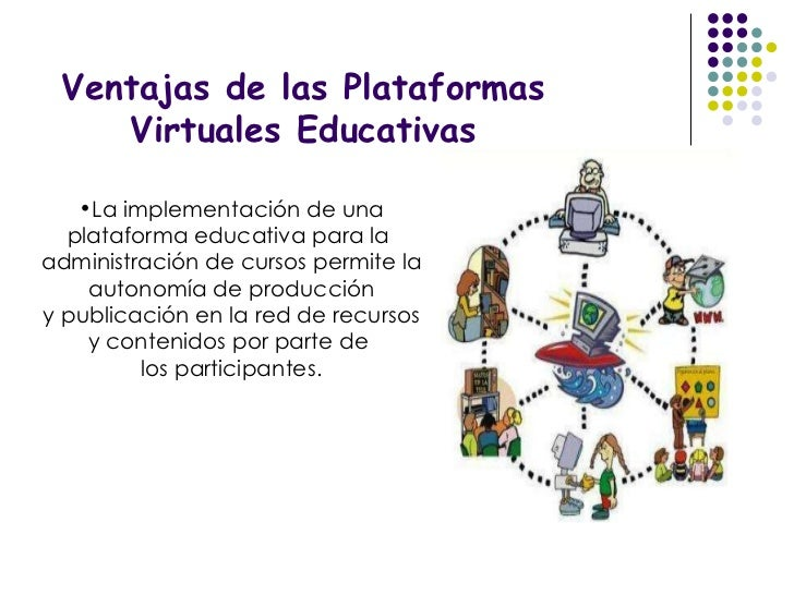 Ventajas de las Plataformas Virtuales Educativas <ul><li>La implementación de una plataforma educativa para la  </li></ul>...