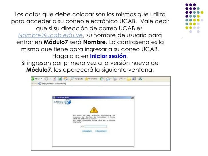 Los datos que debe colocar son los mismos que utiliza para acceder a su correo electrónico UCAB. Vale decir que si su dir...