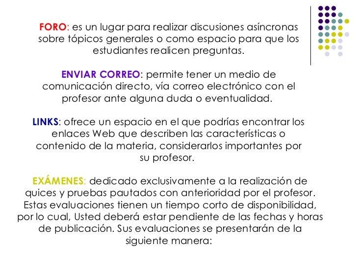 FORO :  es un lugar para realizar discusiones asíncronas sobre tópicos generales o como espacio para que los estudiantes r...