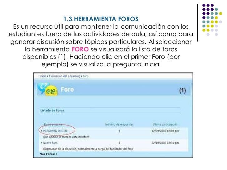 1.3.HERRAMIENTA FOROS Es un recurso útil para mantener la comunicación con los estudiantes fuera de las actividades de aul...