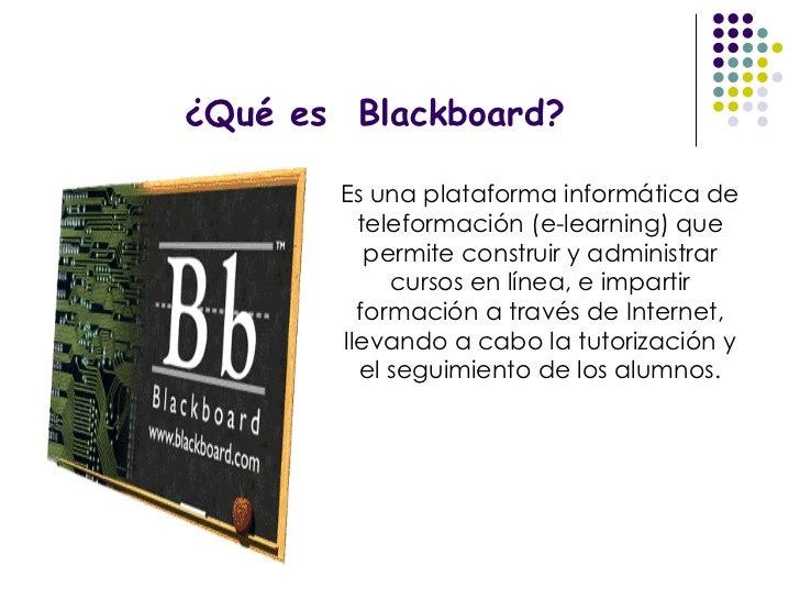 ¿Qué es  Blackboard? Es una plataforma informática de teleformación (e-learning) que permite construir y administrar curso...