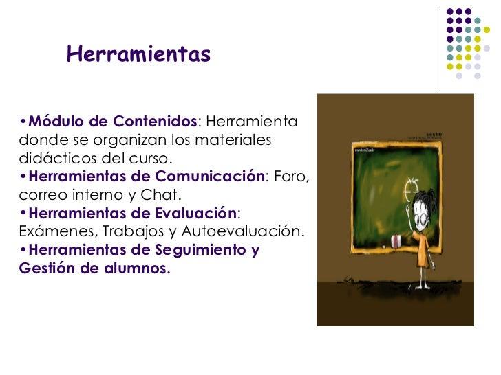 Herramientas <ul><li>Módulo de Contenidos :  Herramienta donde se organizan los materiales didácticos del curso. </li></ul...