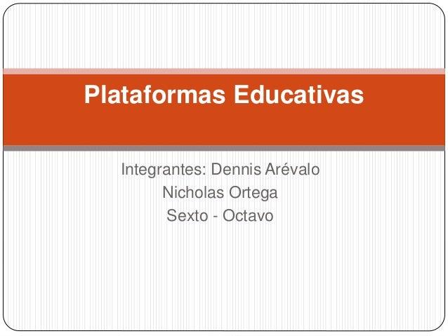 Integrantes: Dennis Arévalo Nicholas Ortega Sexto - Octavo Plataformas Educativas