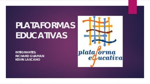 PLATAFORMAS EDUCATIVAS INTEGRANTES: RICHARD GUAMAN KEVIN LASCANO