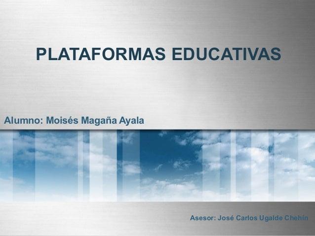 PLATAFORMAS EDUCATIVAS Alumno: Moisés Magaña Ayala Asesor: José Carlos Ugalde Chehín