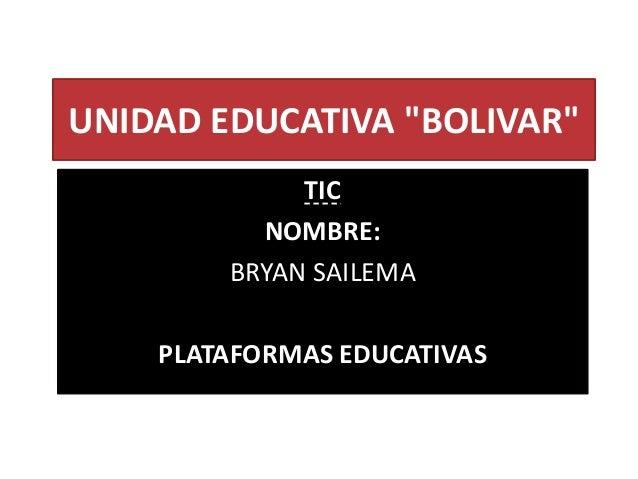 """UNIDAD EDUCATIVA """"BOLIVAR"""" TIC NOMBRE: BRYAN SAILEMA PLATAFORMAS EDUCATIVAS"""