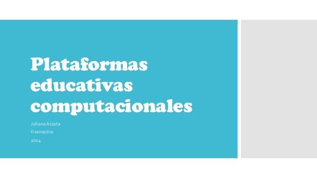 Plataformas educativas computacionales JohanaAcosta II semestre 2014