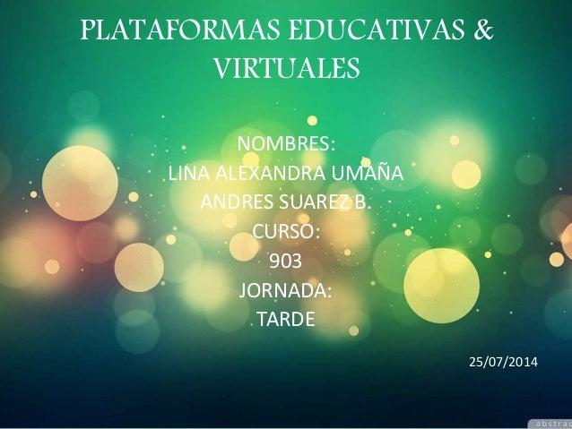 PLATAFORMAS EDUCATIVAS & VIRTUALES NOMBRES: LINA ALEXANDRA UMAÑA ANDRES SUAREZ B. CURSO: 903 JORNADA: TARDE 25/07/2014