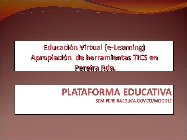 Educación Virtual (e-Learning) Apropiación  de herramientas TICS en Pereira Rda.
