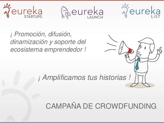 ¡ Promoción, difusión,dinamización y soporte delecosistema emprendedor !¡ Amplificamos tus historias !CAMPAÑA DE CROWDFUND...