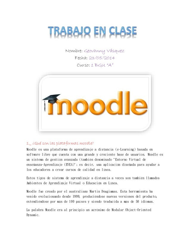 """Nombre: Geovanny Vásquez Fecha: 23/05/2014 Curso: 1 BGU """"A"""" 1._ ¿Qué son las plataformas moodle? Moodle es una plataforma ..."""
