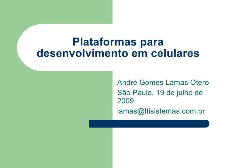 Plataformas para desenvolvimento em celulares André Gomes Lamas Otero São Paulo, 19 de julho de 2009 [email_address]