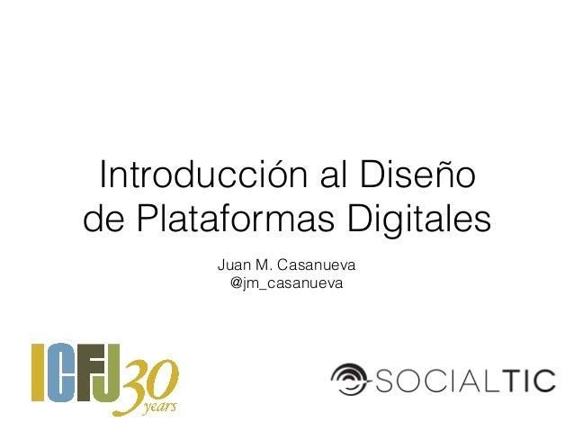 Juan M. Casanueva @jm_casanueva Introducción al Diseño de Plataformas Digitales