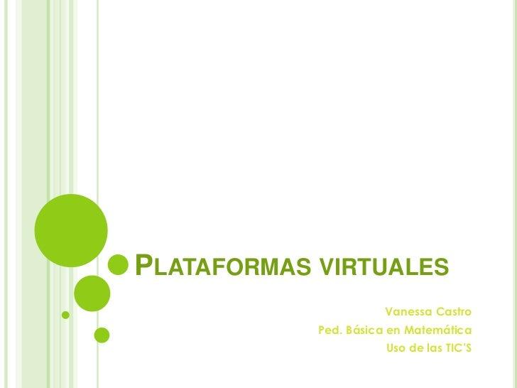 Plataformas virtuales<br />Vanessa Castro<br />Ped. Básica en Matemática<br />Uso de las TIC'S<br />