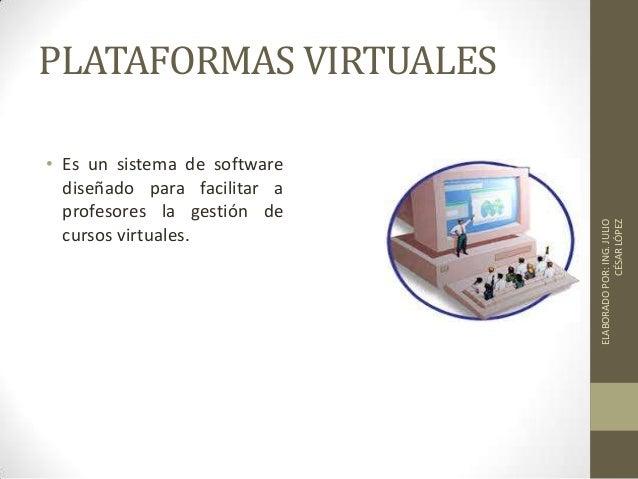 PLATAFORMAS VIRTUALES • Es un sistema de software diseñado para facilitar a profesores la gestión de cursos virtuales. ELA...