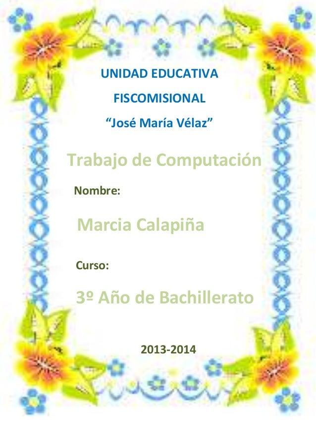 """UNIDAD EDUCATIVA FISCOMISIONAL """"José María Vélaz""""  Trabajo de Computación Nombre:  Marcia Calapiña Curso:  3º Año de Bachi..."""