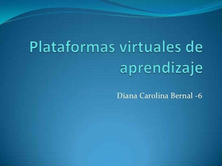 Plataformas virtuales de aprendizaje<br />Diana Carolina Bernal -6<br />
