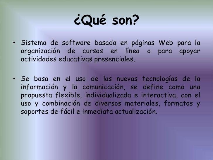 ¿Qué son?<br />Sistema de software basada en páginas Web para la organización de cursos en línea o para apoyar actividades...