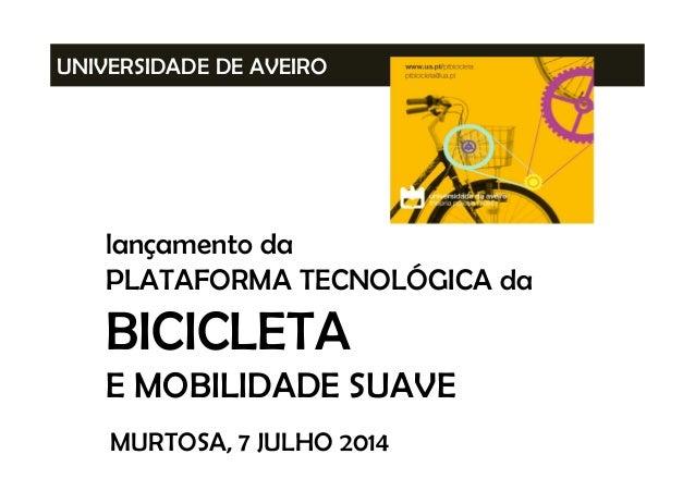 UNIVERSIDADE DE AVEIRO lançamento da PLATAFORMA TECNOLÓGICA da BICICLETA E MOBILIDADE SUAVE MURTOSA, 7 JULHO 2014