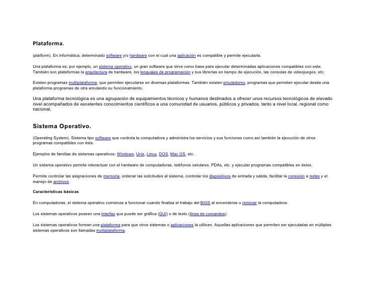 Plataforma. (platform). En informática, determinado software y/o hardware con el cual una aplicación es compatible y permi...