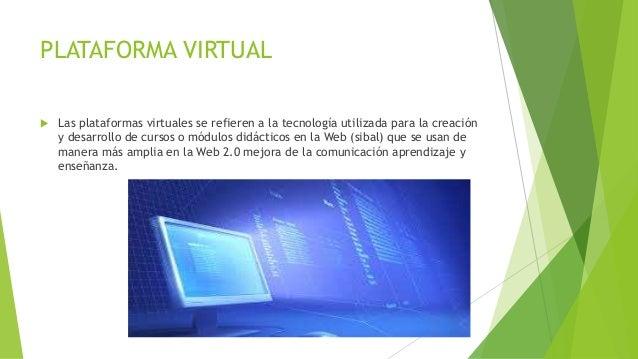 PLATAFORMA VIRTUAL  Las plataformas virtuales se refieren a la tecnología utilizada para la creación y desarrollo de curs...