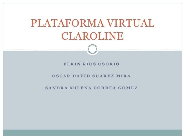 PLATAFORMA VIRTUAL     CLAROLINE       ELKIN RIOS OSORIO   OSCAR DAVID SUAREZ MIRA  SANDRA MILENA CORREA GÓMEZ