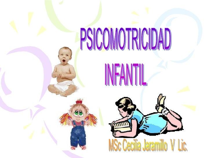 PSICOMOTRICIDAD<br />INFANTIL<br />MSc Cecilia Jaramillo  V  Lic.<br />