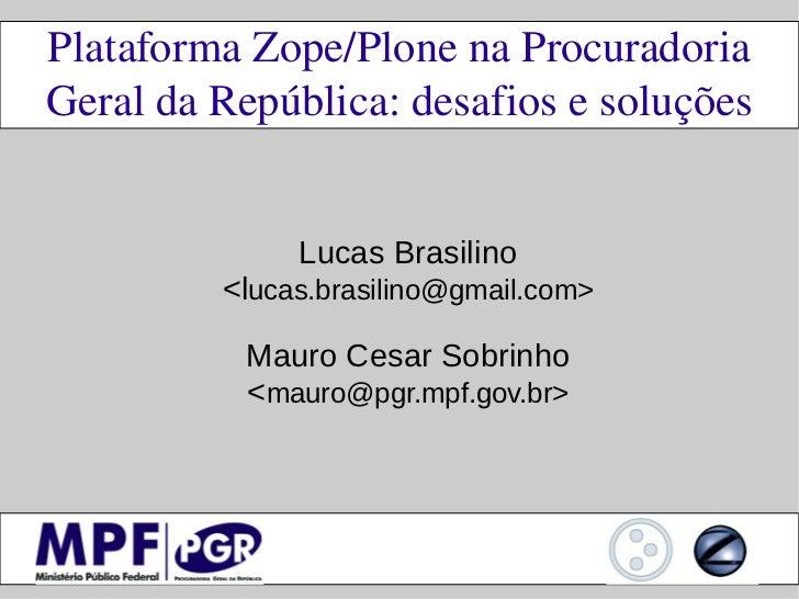 PlataformaZope/PlonenaProcuradoriaGeraldaRepública:desafiosesoluções              Lucas Brasilino         <lucas....