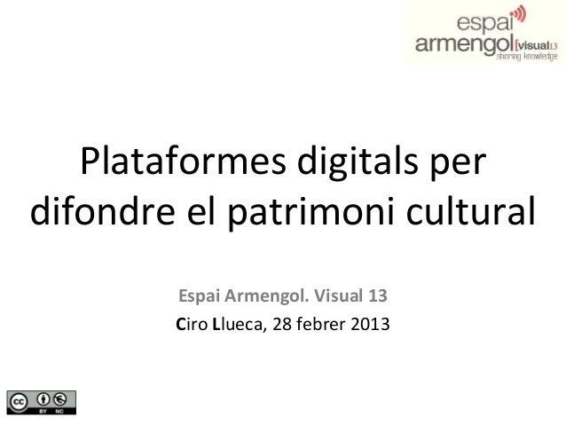 Plataformes digitals perdifondre el patrimoni cultural        Espai Armengol. Visual 13        Ciro Llueca, 28 febrer 2013
