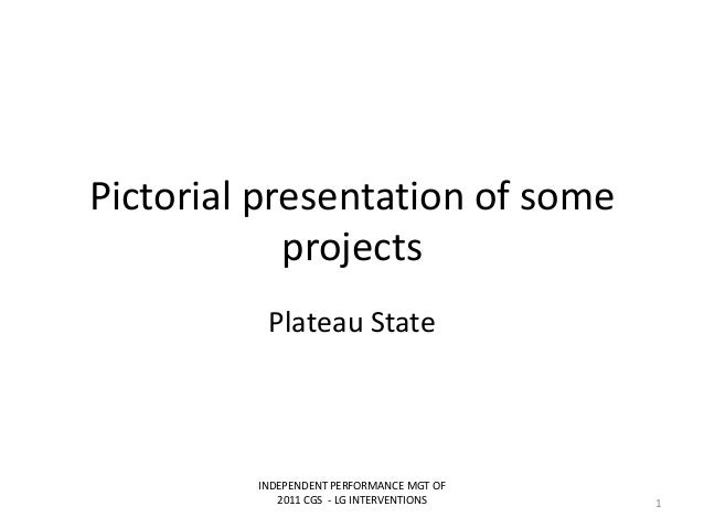 Pictorial presentation of someprojectsPlateau StateINDEPENDENT PERFORMANCE MGT OF2011 CGS - LG INTERVENTIONS 1