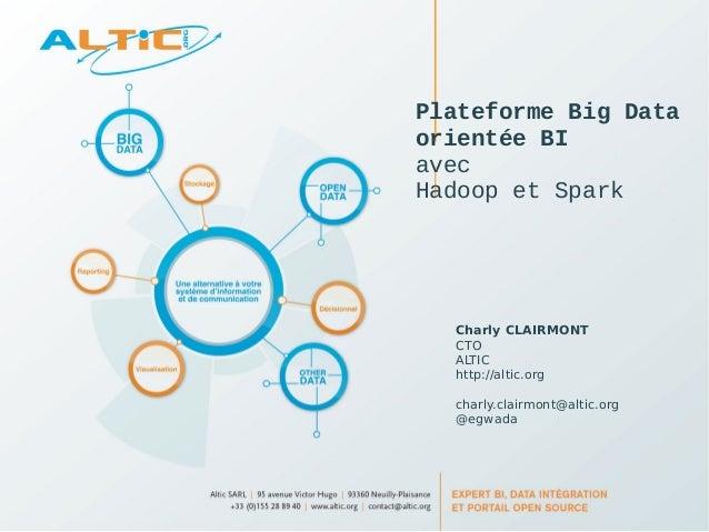 Plateforme Big Data  orientée BI  avec  Hadoop et Spark  Charly CLAIRMONT  CTO  ALTIC  http://altic.org  charly.clairmont@...