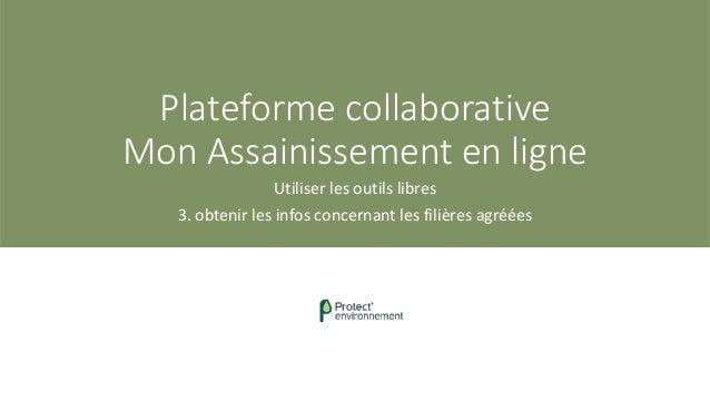 Plateforme collaborative Mon Assainissement en ligne Utiliser les outils libres 3. obtenir les infos concernant les filièr...