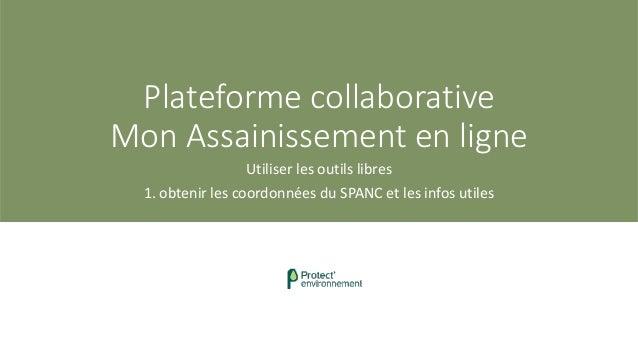Plateforme collaborative Mon Assainissement en ligne Utiliser les outils libres 1. obtenir les coordonnées du SPANC et les...