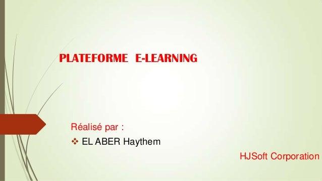 PLATEFORME E-LEARNING  Réalisé par :  EL ABER Haythem HJSoft Corporation